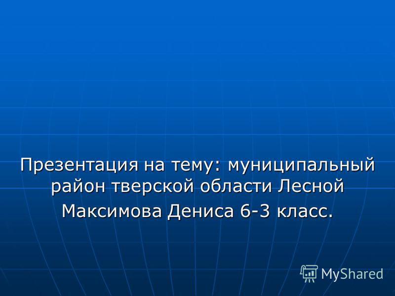 Презентация на тему: муниципальный район тверской области Лесной Максимова Дениса 6-3 класс.