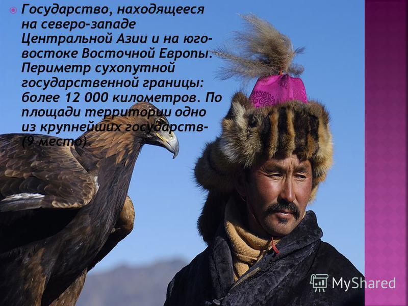 Государство, находящееся на северо-западе Центральной Азии и на юго- востоке Восточной Европы. Периметр сухопутной государственной границы: более 12 000 километров. По площади территории одно из крупнейших государств- (9 место).