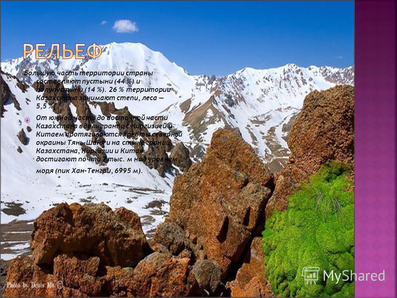 Большую часть территории страны составляют пустыни (44 %) и полупустыни (14 %). 26 % территории Казахстана занимают степи, леса 5,5 %[. От южной части до восточной части Казахстана вдоль границ с Киргизией и Китаем протягиваются хребты северной окраи