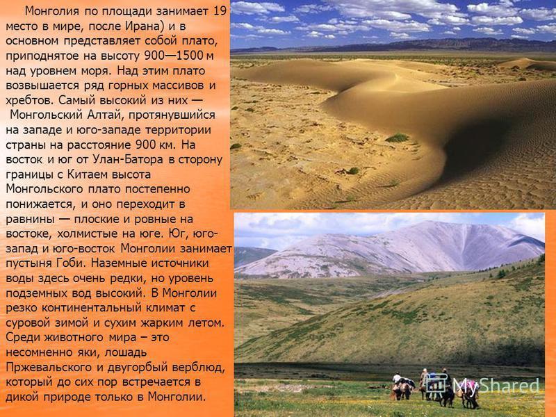 Монголия по площади занимает 19 место в мире, после Ирана) и в основном представляет собой плато, приподнятое на высоту 9001500 м над уровнем моря. Над этим плато возвышается ряд горных массивов и хребтов. Самый высокий из них Монгольский Алтай, прот