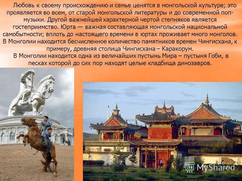 Любовь к своему происхождению и семье ценятся в монгольской культуре; это проявляется во всем, от старой монгольской литературы и до современной поп- музыки. Другой важнейшей характерной чертой степняков является гостеприимство. Юрта важная составляю
