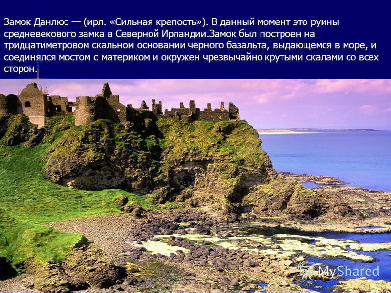 Замок Данлюc (ирл. «Сильная крепость»). В данный момент это руины средневекового замка в Северной Ирландии.Замок был построен на тридцатиметровом скальном основании чёрного базальта, выдающемся в море, и соединялся мостом с материком и окружен чрезвы