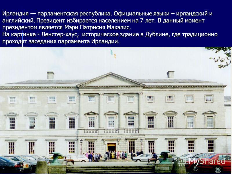 Ирландия парламентская республика. Официальные языки – ирландский и английский. Президент избирается населением на 7 лет. В данный момент президентом является Мэри Патрисия Макэлис. На картинке - Ленстер-хаус, историческое здание в Дублине, где тради
