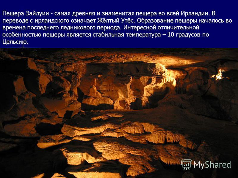 Пещера Эайлуии - самая древняя и знаменитая пещера во всей Ирландии. В переводе с ирландского означает Жёлтый Утёс. Образование пещеры началось во времена последнего ледникового периода. Интересной отличительной особенностью пещеры является стабильна