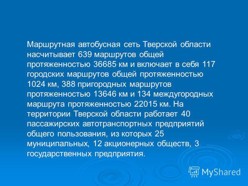 Маршрутная автобусная сеть Тверской области насчитывает 639 маршрутов общей протяженностью 36685 км и включает в себя 117 городских маршрутов общей протяженностью 1024 км, 388 пригородных маршрутов протяженностью 13646 км и 134 междугородных маршрута