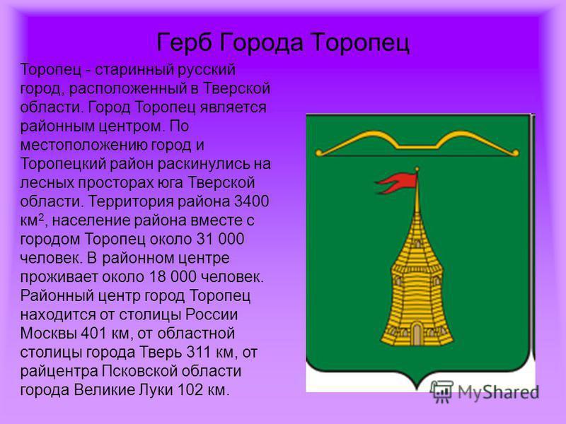 Герб Города Торопец Торопец - старинный русский город, расположенный в Тверской области. Город Торопец является районным центром. По местоположению город и Торопецкий район раскинулись на лесных просторах юга Тверской области. Территория района 3400