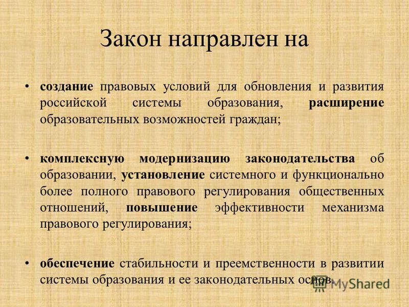 Закон направлен на создание правовых условий для обновления и развития российской системы образования, расширение образовательных возможностей граждан; комплексную модернизацию законодательства об образовании, установление системного и функционально