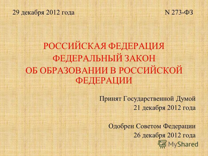 29 декабря 2012 года N 273-ФЗ РОССИЙСКАЯ ФЕДЕРАЦИЯ ФЕДЕРАЛЬНЫЙ ЗАКОН ОБ ОБРАЗОВАНИИ В РОССИЙСКОЙ ФЕДЕРАЦИИ Принят Государственной Думой 21 декабря 2012 года Одобрен Советом Федерации 26 декабря 2012 года