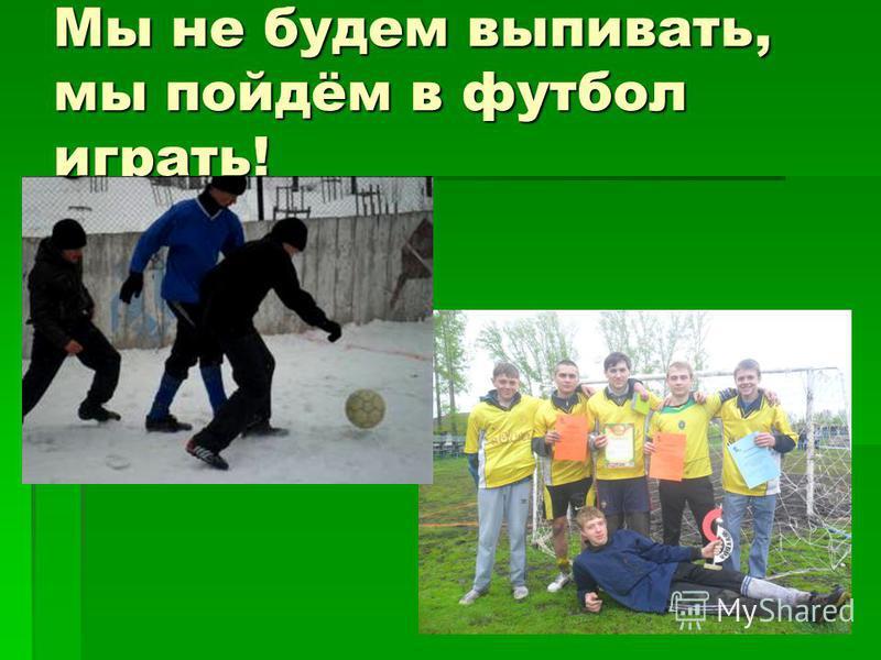 Мы не будем выпивать, мы пойдём в футбол играть!