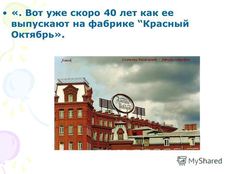 «. Вот уже скоро 40 лет как ее выпускают на фабрике Красный Октябрь».