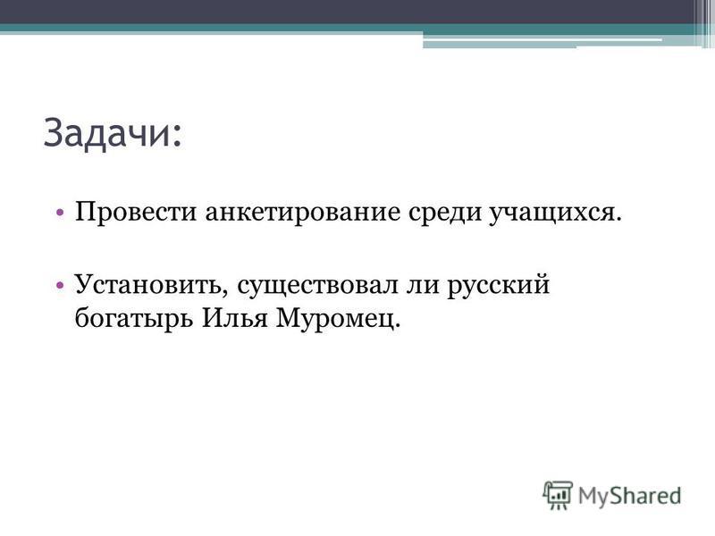 Задачи: Провести анкетирование среди учащихся. Установить, существовал ли русский богатырь Илья Муромец.