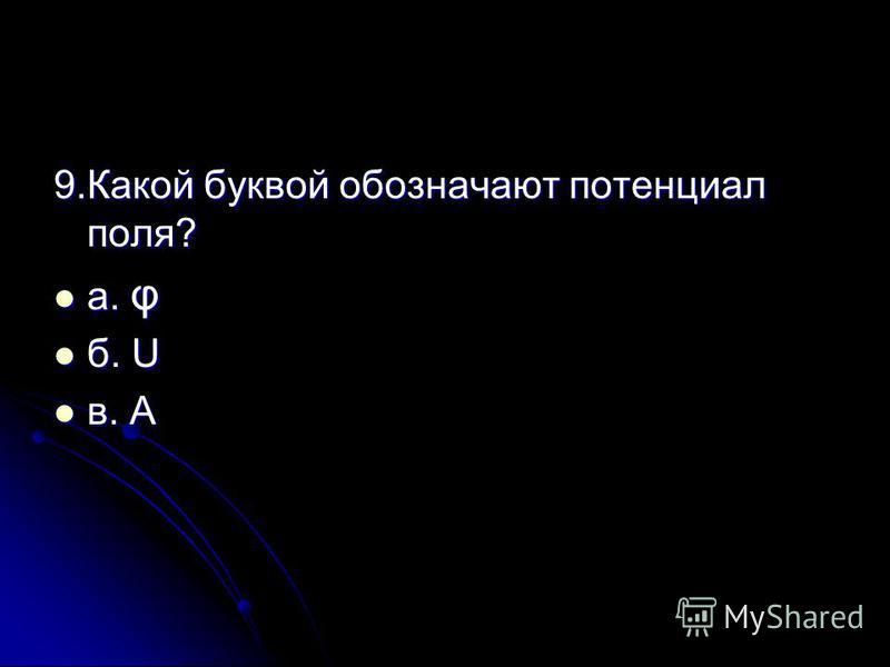 9. Какой буквой обозначают потенциал поля? а. φ а. φ б. U б. U в. А в. А