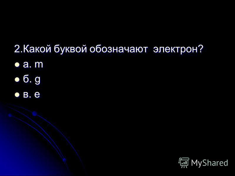 2. Какой буквой обозначают электрон? а. m а. m б. g б. g в. e в. e