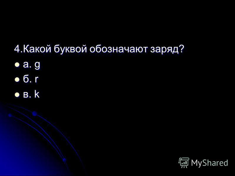 4. Какой буквой обозначают заряд? а. g а. g б. r б. r в. k в. k