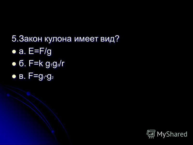 5. Закон кулона имеет вид? а. E=F/g а. E=F/g б. F=k g 1 g 2 /r б. F=k g 1 g 2 /r в. F=g 1 * g 2 в. F=g 1 * g 2