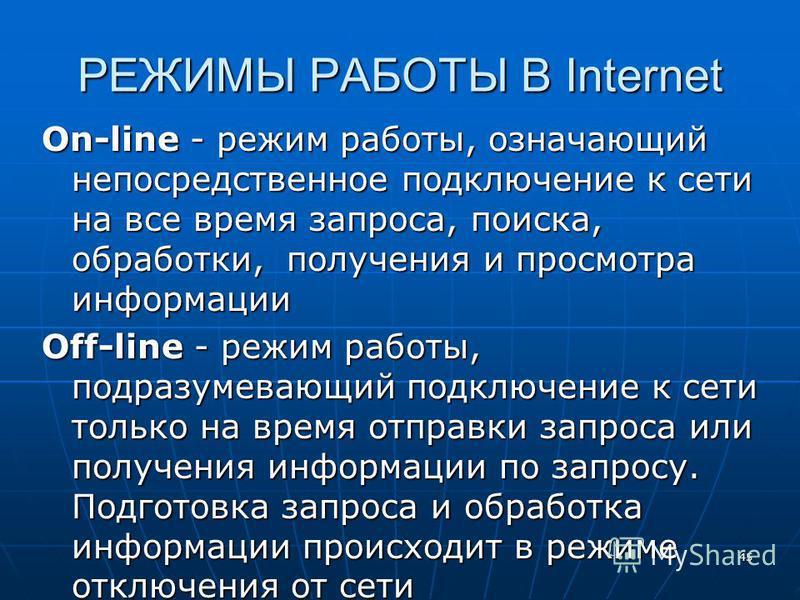 45 РЕЖИМЫ РАБОТЫ В Internet On-line - режим работы, означающий непосредственное подключение к сети на все время запроса, поиска, обработки, получения и просмотра информации Off-line - режим работы, подразумевающий подключение к сети только на время о