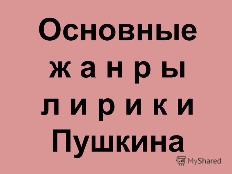 Основные ж а н р ы л и р и к и Пушкина
