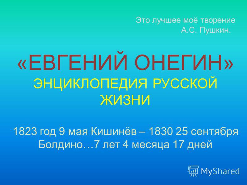 Это лучшее моё творение А.С. Пушкин. «ЕВГЕНИЙ ОНЕГИН» ЭНЦИКЛОПЕДИЯ РУССКОЙ ЖИЗНИ 1823 год 9 мая Кишинёв – 1830 25 сентября Болдино…7 лет 4 месяца 17 дней