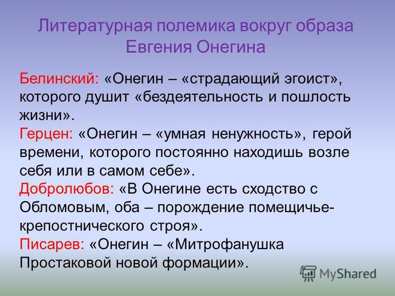 Литературная полемика вокруг образа Евгения Онегина Белинский: «Онегин – «страдающий эгоист», которого душит «бездеятельность и пошлость жизни». Герцен: «Онегин – «умная ненужность», герой времени, которого постоянно находишь возле себя или в самом с