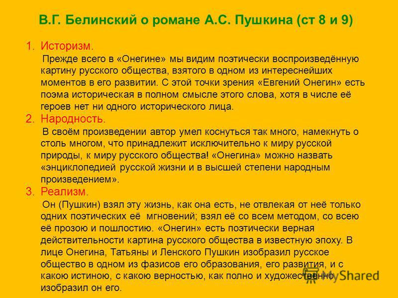 В.Г. Белинский о романе А.С. Пушкина (ст 8 и 9) 1.Историзм. Прежде всего в «Онегине» мы видим поэтически воспроизведённую картину русского общества, взятого в одном из интереснейших моментов в его развитии. С этой точки зрения «Евгений Онегин» есть п