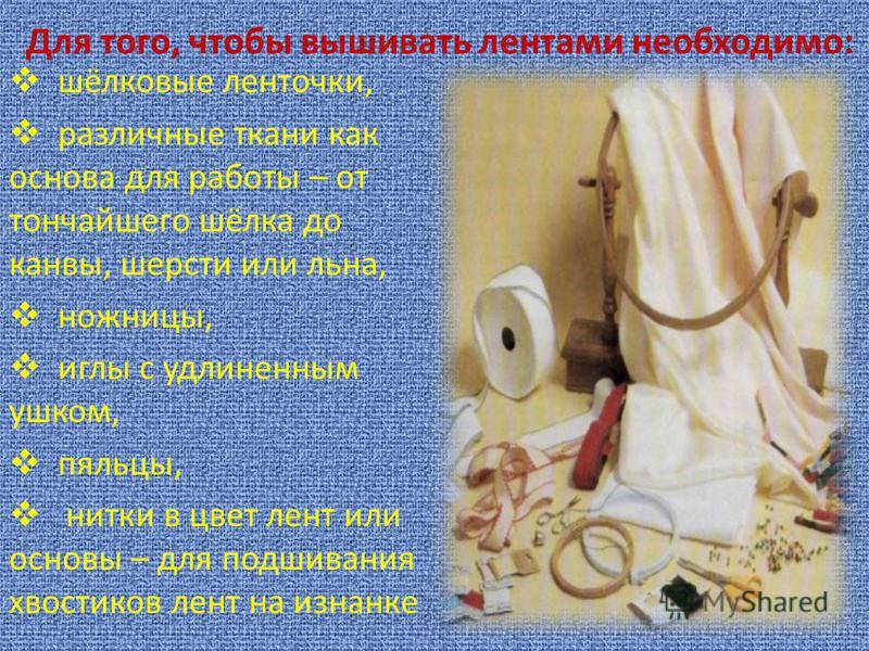 Мастерицы восемнадцатого столетия стали украшать традиционные вышивки лентами и бантами, чтобы разнообразить и оживить свои работы. Так зародилась вышивка шёлковыми ленточками (их ещё называют лентами рококо)