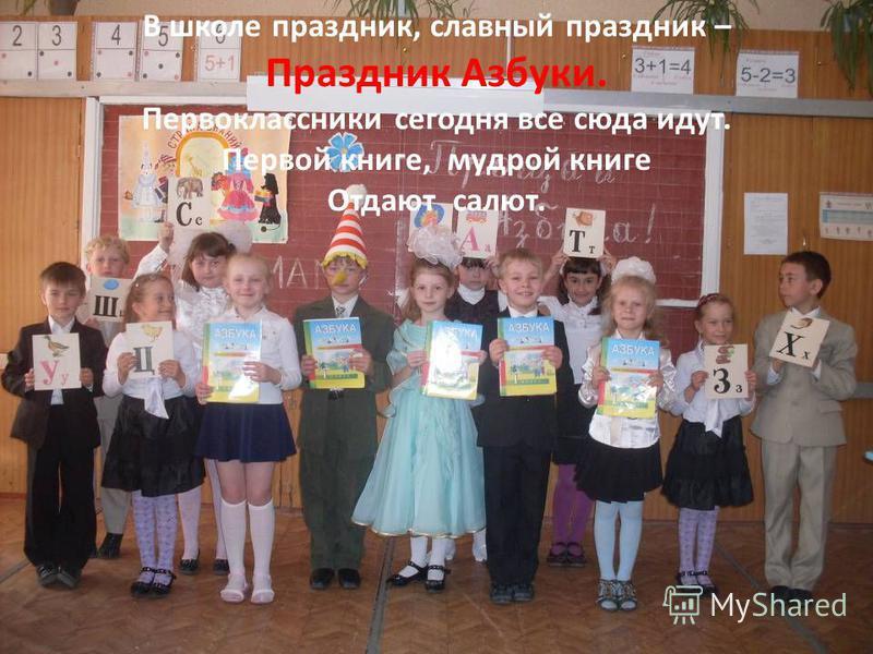 В школе праздник, славный праздник – Праздник Азбуки. Первоклассники сегодня все сюда идут. Первой книге, мудрой книге Отдают салют.