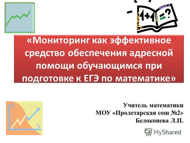 Учитель математики МОУ «Пролетарская сош 2» Белоконева Л.П. «Мониторинг как эффективное средство обеспечения адресной помощи обучающимся при подготовке к ЕГЭ по математике»
