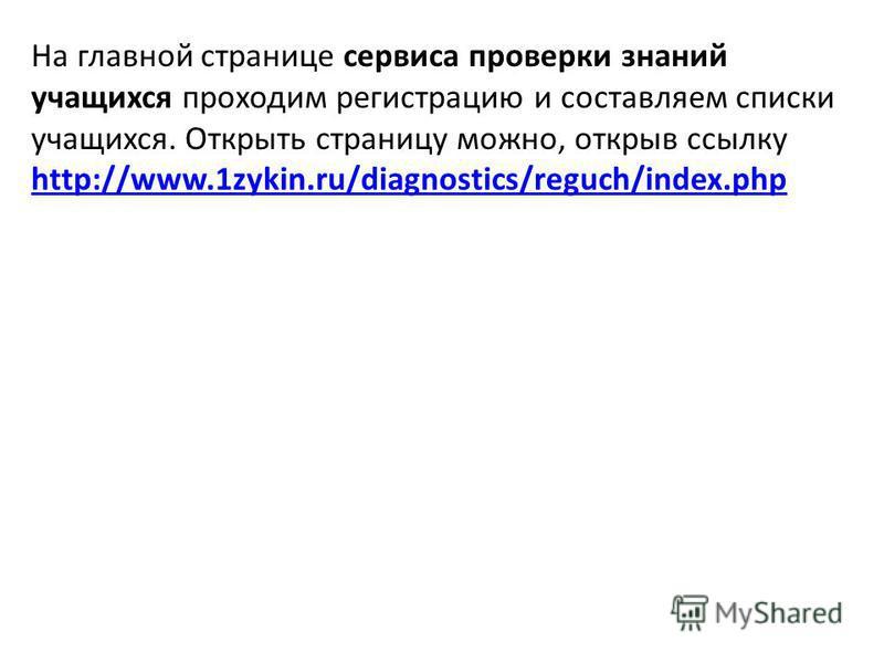 На главной странице сервиса проверки знаний учащихся проходим регистрацию и составляем списки учащихся. Открыть страницу можно, открыв ссылку http://www.1zykin.ru/diagnostics/reguch/index.php http://www.1zykin.ru/diagnostics/reguch/index.php