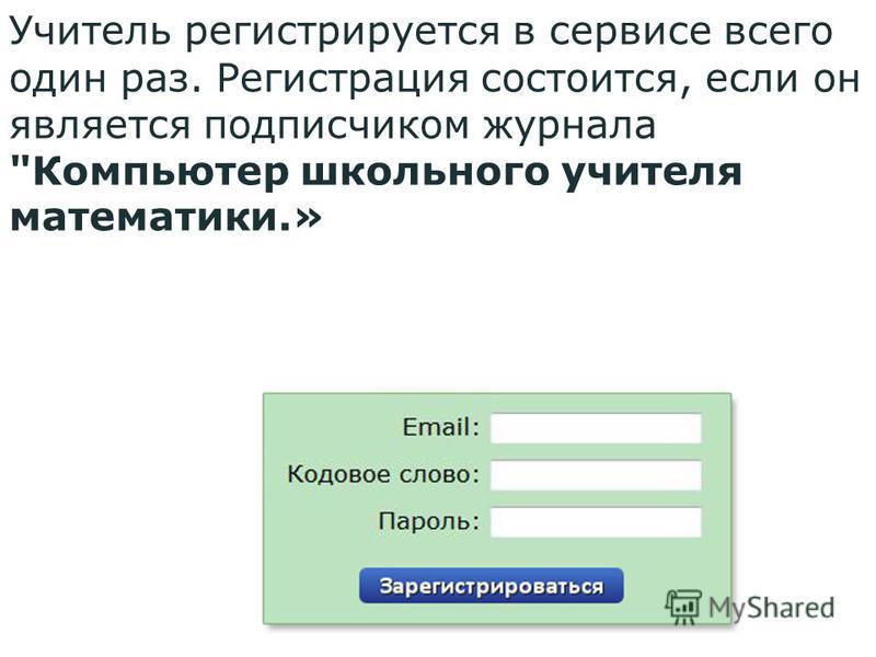 Учитель регистрируется в сервисе всего один раз. Регистрация состоится, если он является подписчиком журнала Компьютер школьного учителя математики.»
