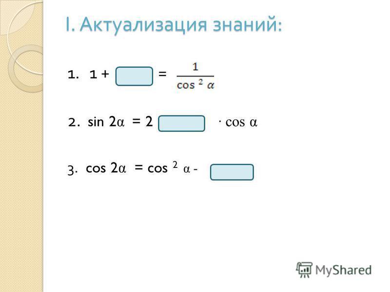 I. Актуализация знаний : 1. 1 + = 2. sin 2 α = 2 · cos α 3. cos 2 α = cos 2 α -