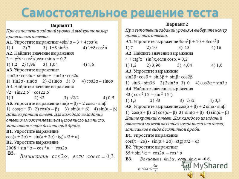 Самостоятельное решение теста Вариант 2 При выполнении заданий уровня А выберите номер правильного ответа. А1. Упростите выражение 3sin 2 β + 10 + 3cos 2 β 1) 7 2) 10 3) 13 4) 16 A2. Найдите значение выражения 4 + ctg 2 x · sin 2 x,если cos х = 0,2 1