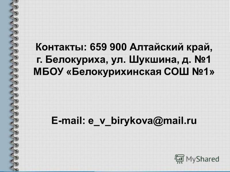Контакты: 659 900 Алтайский край, г. Белокуриха, ул. Шукшина, д. 1 МБОУ «Белокурихинская СОШ 1» E-mail: e_v_birykova@mail.ru