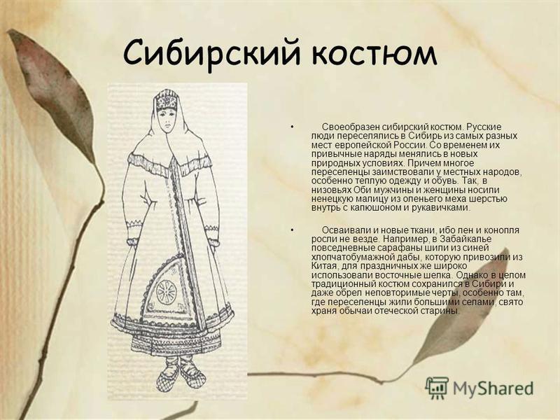 Сибирский костюм Своеобразен сибирский костюм. Русские люди переселялись в Сибирь из самых разных мест европейской России. Со временем их привычные наряды менялись в новых природных условиях. Причем многое переселенцы заимствовали у местных народов,
