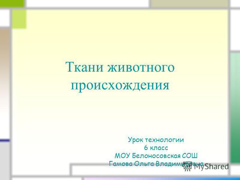 Ткани животного происхождения Урок технологии 6 класс МОУ Белоносовская СОШ Гамова Ольга Владимировна