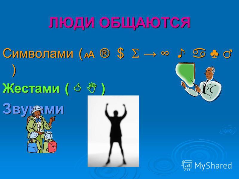 ЛЮДИ ОБЩАЮТСЯ Символами ( ® $ ) Жестами ( ) Звуками