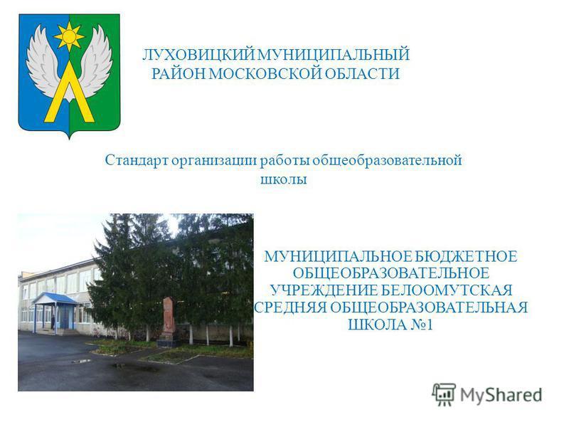 ЛУХОВИЦКИЙ МУНИЦИПАЛЬНЫЙ РАЙОН МОСКОВСКОЙ ОБЛАСТИ Стандарт организации работы общеобразовательной школы МУНИЦИПАЛЬНОЕ БЮДЖЕТНОЕ ОБЩЕОБРАЗОВАТЕЛЬНОЕ УЧРЕЖДЕНИЕ БЕЛООМУТСКАЯ СРЕДНЯЯ ОБЩЕОБРАЗОВАТЕЛЬНАЯ ШКОЛА 1