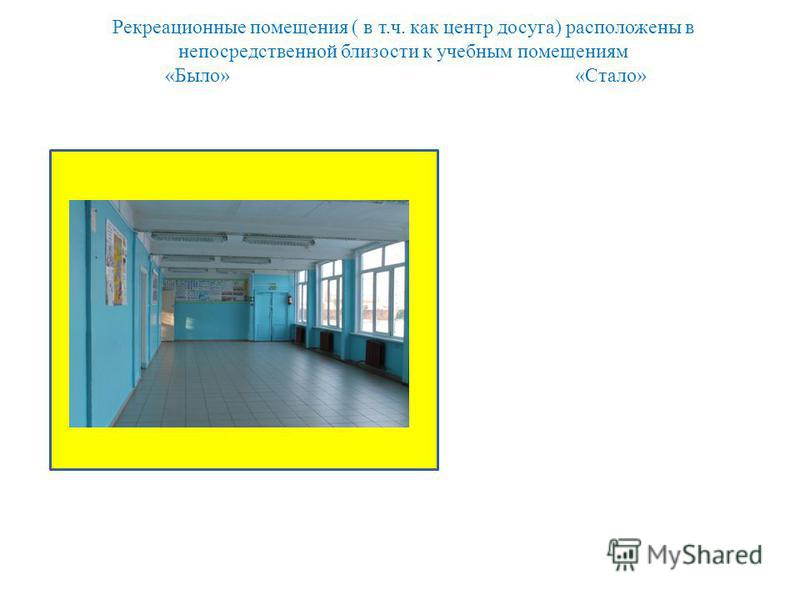 Рекреационные помещения ( в т.ч. как центр досуга) расположены в непосредственной близости к учебным помещениям «Было» «Стало»