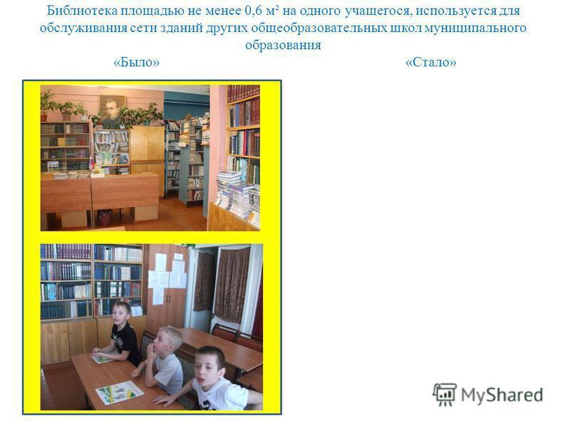 Библиотека площадью не менее 0,6 м² на одного учащегося, используется для обслуживания сети зданий других общеобразовательных школ муниципального образования «Было» «Стало»