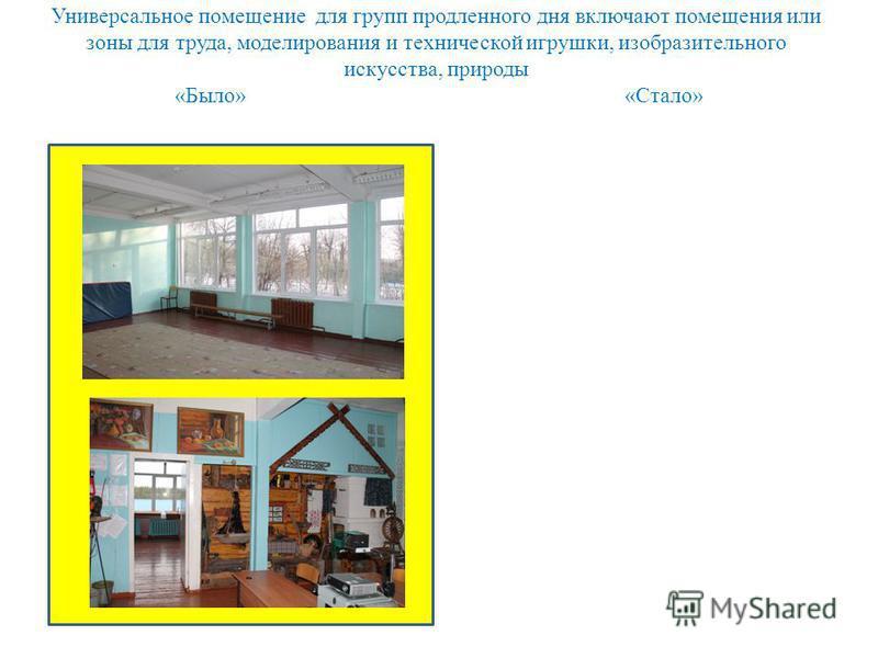 Универсальное помещение для групп продленного дня включают помещения или зоны для труда, моделирования и технической игрушки, изобразительного искусства, природы «Было» «Стало»