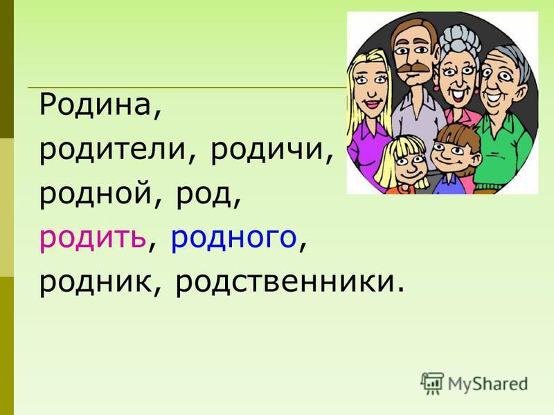 Родина, родители, родичи, родной, род, родить, родного, родник, родственники.