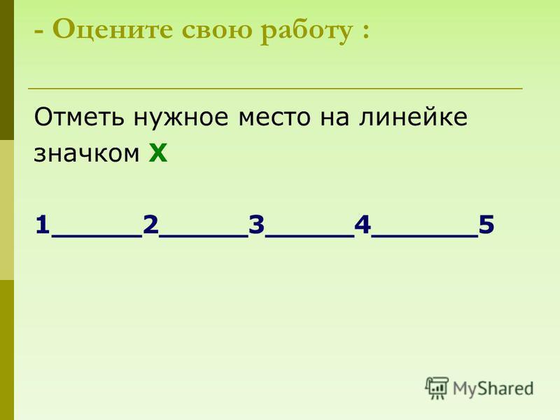 - Оцените свою работу : Отметь нужное место на линейке значком Х 1_____2_____3_____4______5