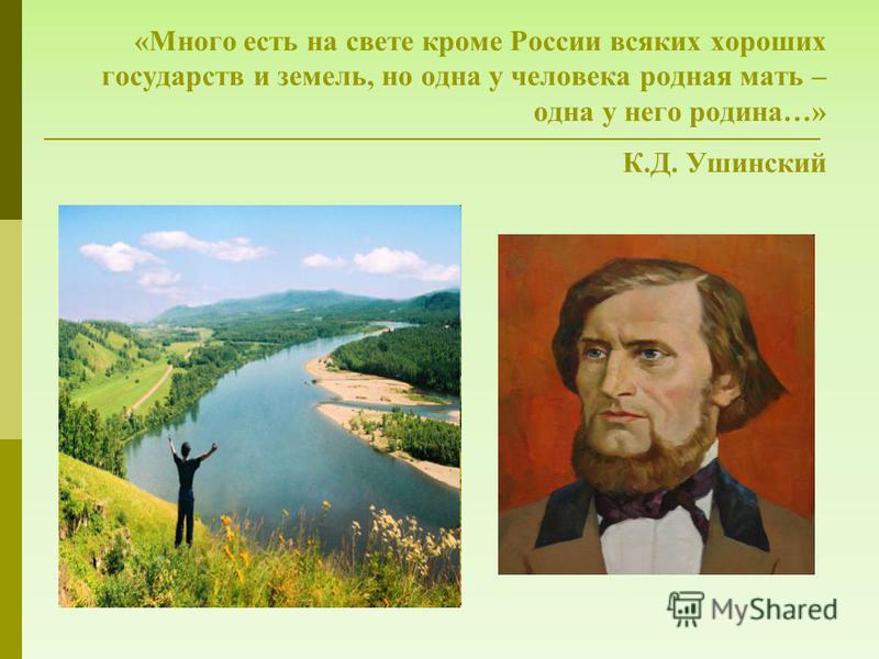 «Много есть на свете кроме России всяких хороших государств и земель, но одна у человека родная мать – одна у него родина…» К.Д. Ушинский