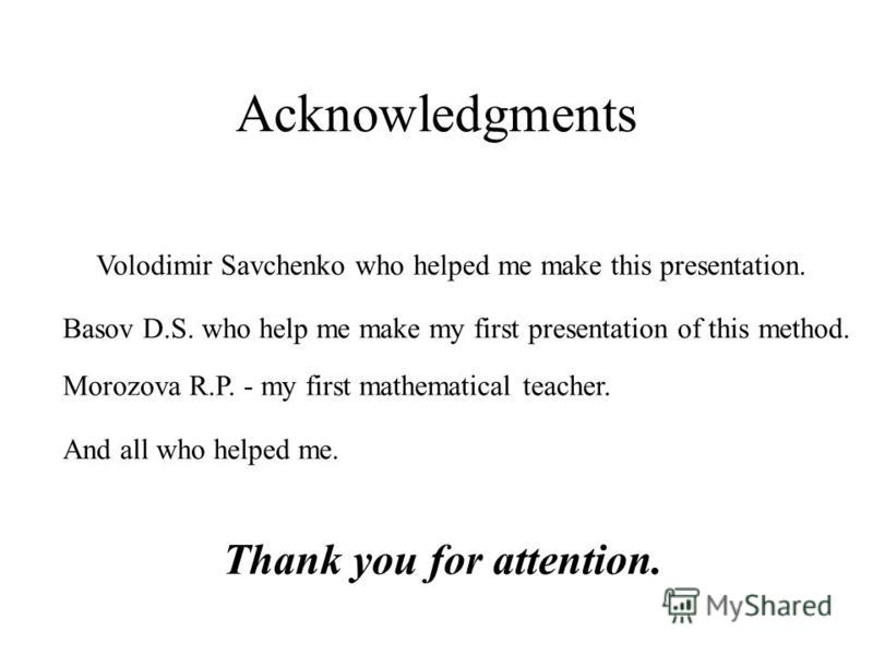 Acknowledgments Volodimir Savchenko who helped me make this presentation. Basov D.S. who help me make my first presentation of this method. Morozova R.P. - my first mathematical teacher. And all who helped me. Thank you for attention.
