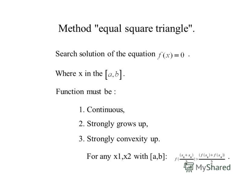 Method equal square triangle. Search solution of the equation. Function must be : Where x in the. 1. Continuous, 2. Strongly grows up, 3. Strongly convexity up. For any x1,x2 with [a,b]:.