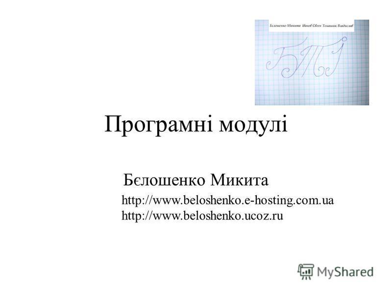 Програмні модулі Бєлошенко Микита http://www.beloshenko.e-hosting.com.ua http://www.beloshenko.ucoz.ru