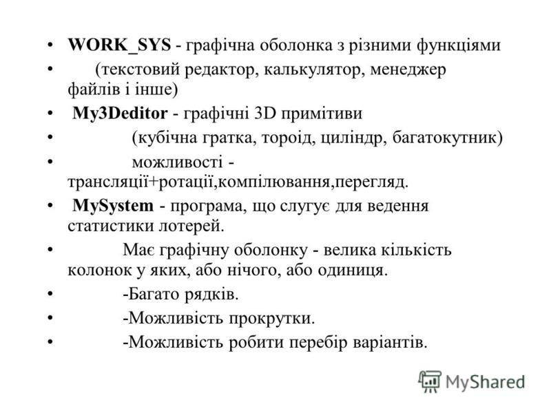 WORK_SYS - графічна оболонка з різними функціями (текстовий редактор, калькулятор, менеджер файлів і інше) My3Deditor - графічні 3D примітиви (кубічна гратка, тороід, циліндр, багатокутник) можливості - трансляції+ротації,компілювання,перегляд. MySys