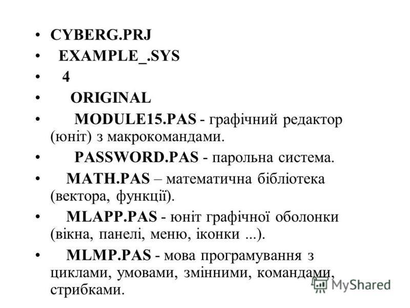 CYBERG.PRJ EXAMPLE_.SYS 4 ORIGINAL MODULE15.PAS - графічний редактор (юніт) з макрокомандами. PASSWORD.PAS - парольна система. MATH.PAS – математична бібліотека (вектора, функції). MLAPP.PAS - юніт графічної оболонки (вікна, панелі, меню, іконки...).