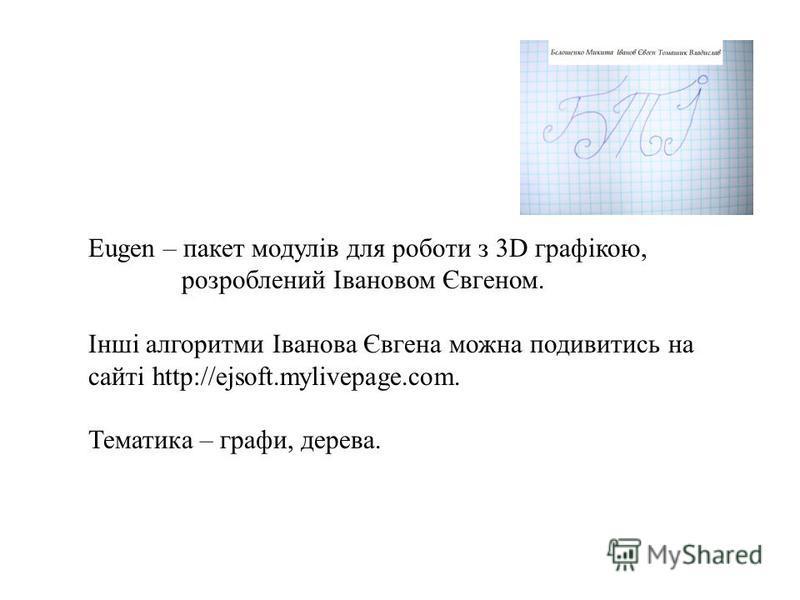 Eugen – пакет модулів для роботи з 3D графікою, розроблений Івановом Євгеном. Інші алгоритми Іванова Євгена можна подивитись на сайті http://ejsoft.mylivepage.com. Тематика – графи, дерева.