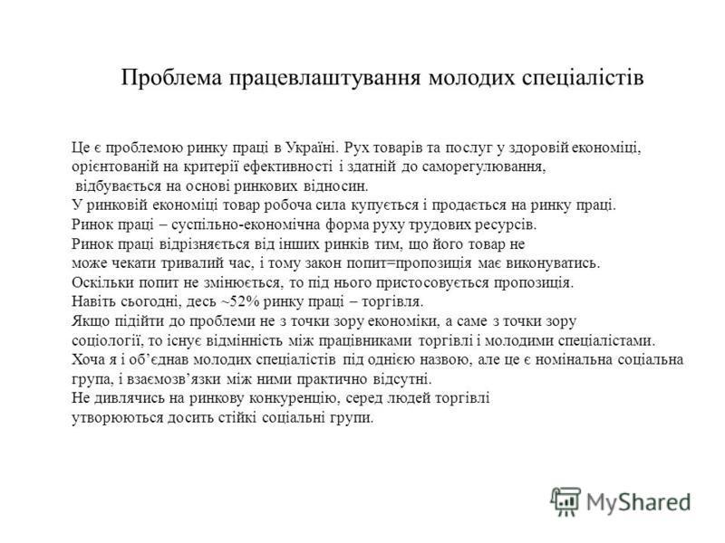 Проблема працевлаштування молодих спеціалістів Це є проблемою ринку праці в Україні. Рух товарів та послуг у здоровій економіці, орієнтованій на критерії ефективності і здатній до саморегулювання, відбувається на основі ринкових відносин. У ринковій