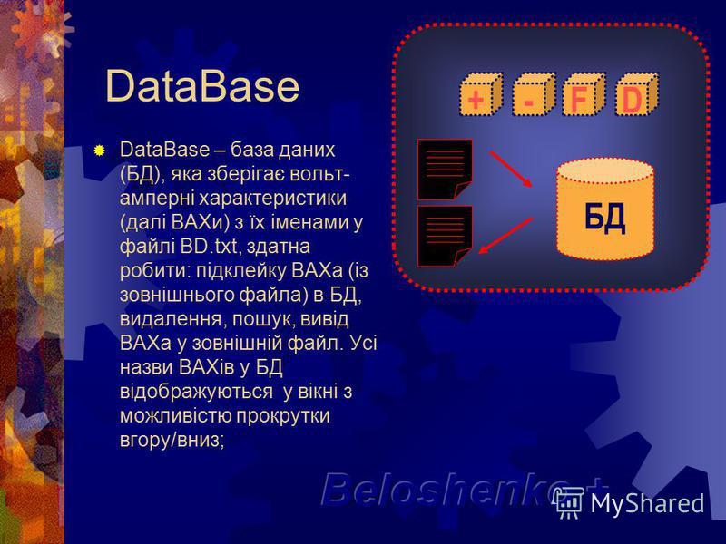 DataBase DataBase – база даних (БД), яка зберігає вольт- амперні характеристики (далі ВАХи) з їх іменами у файлі BD.txt, здатна робити: підклейку ВАХа (із зовнішнього файла) в БД, видалення, пошук, вивід ВАХа у зовнішній файл. Усі назви ВАХів у БД ві